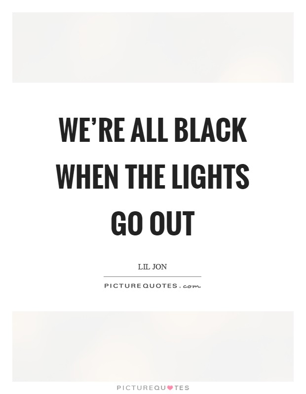 We're all black when the lights go out Picture Quote #1