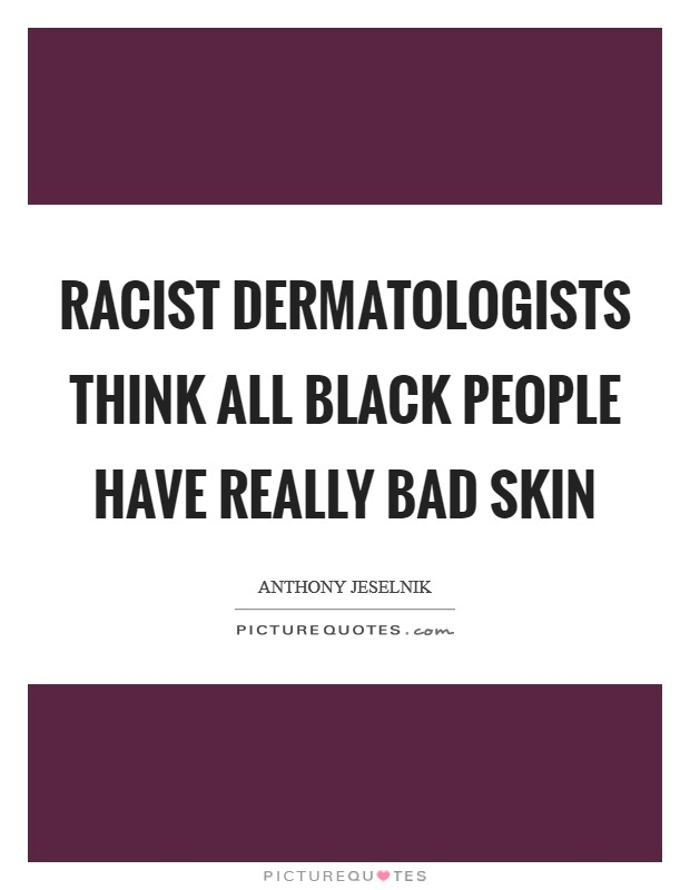 Racist dermatologists think all black people have really bad skin Picture Quote #1