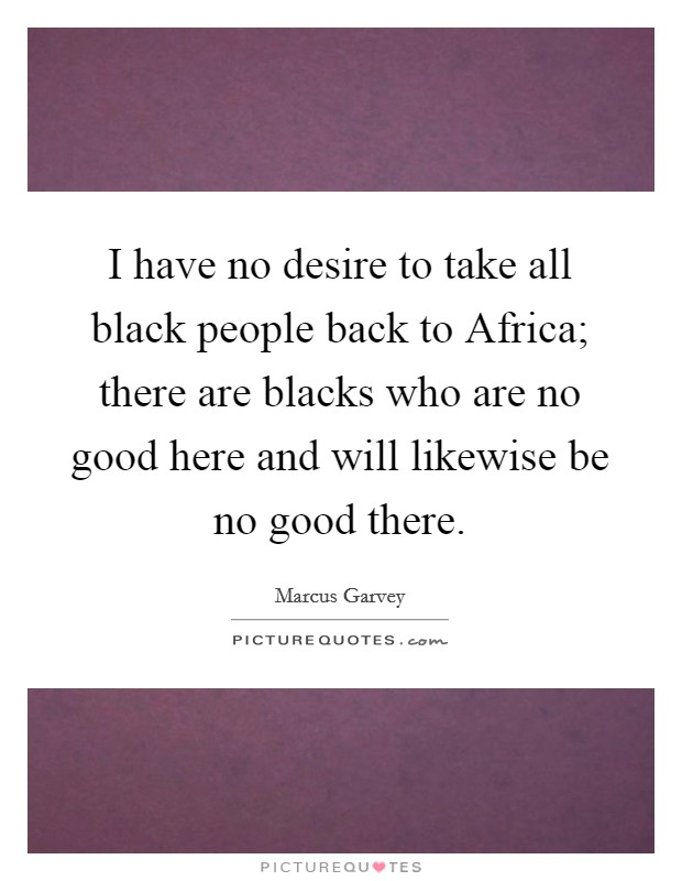 I have no desire to take all black people back to Africa; there are blacks who are no good here and will likewise be no good there Picture Quote #1