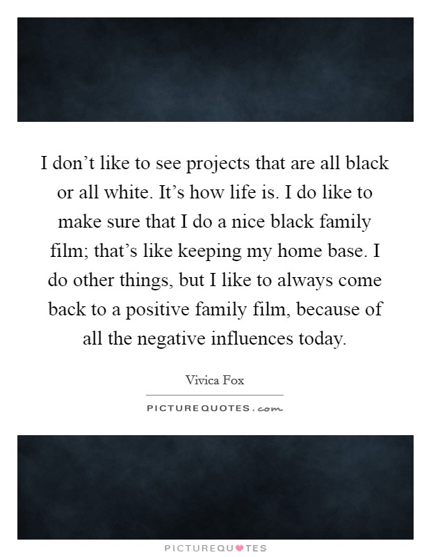 I don't like to see projects that are all black or all white. It's how life is. I do like to make sure that I do a nice black family film; that's like keeping my home base. I do other things, but I like to always come back to a positive family film, because of all the negative influences today Picture Quote #1