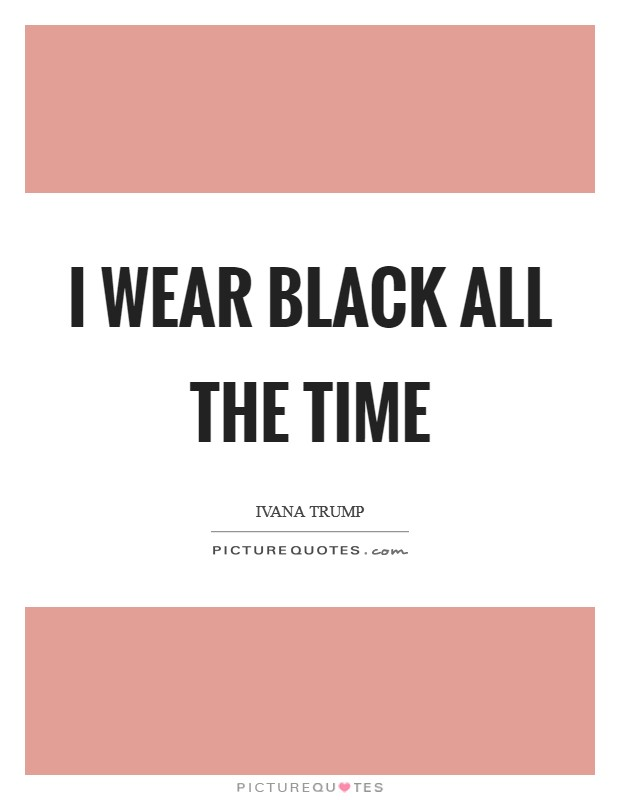 I wear black all the time Picture Quote #1