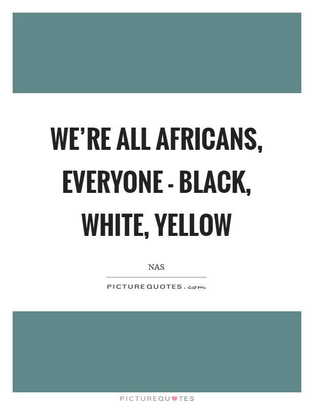 We're all Africans, everyone - black, white, yellow Picture Quote #1