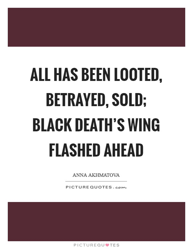 All has been looted, betrayed, sold; black death's wing flashed ahead Picture Quote #1