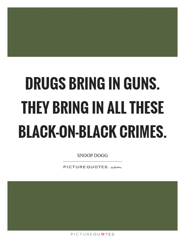 Drugs bring in guns. They bring in all these black-on-black crimes Picture Quote #1