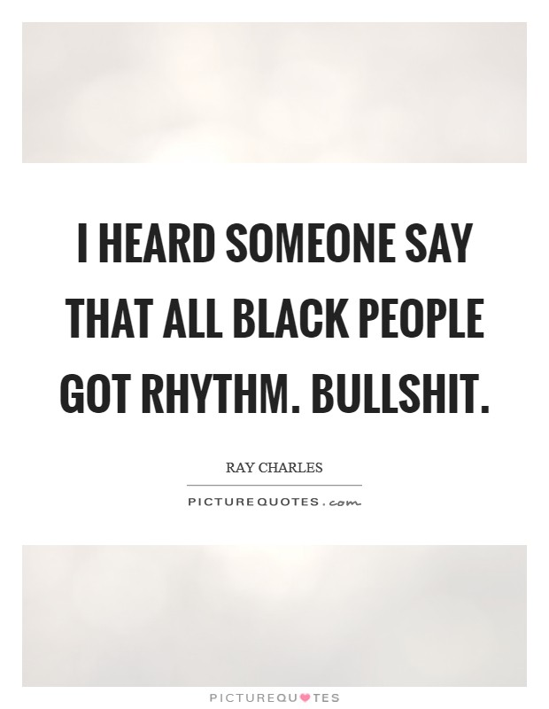 I heard someone say that all black people got rhythm. Bullshit Picture Quote #1