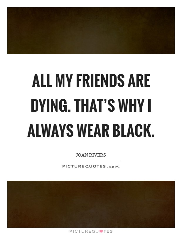 All my friends are dying. That's why I always wear black Picture Quote #1