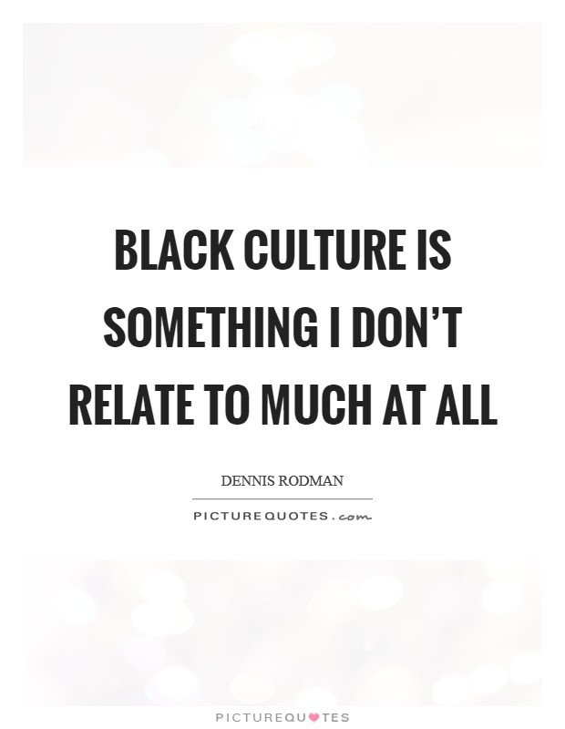 Black culture is something I don't relate to much at all Picture Quote #1