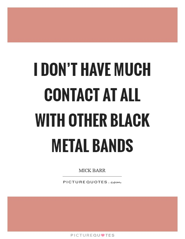 I don't have much contact at all with other black metal bands Picture Quote #1