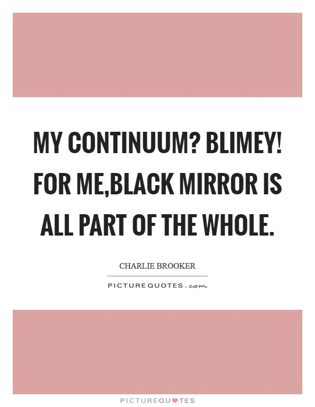 My continuum? Blimey! For me,Black Mirror is all part of the whole Picture Quote #1