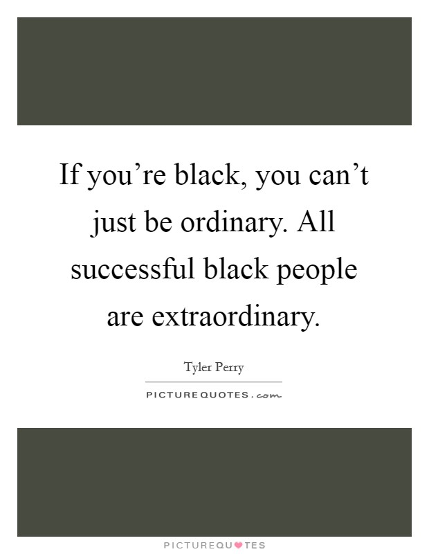If you're black, you can't just be ordinary. All successful black people are extraordinary Picture Quote #1