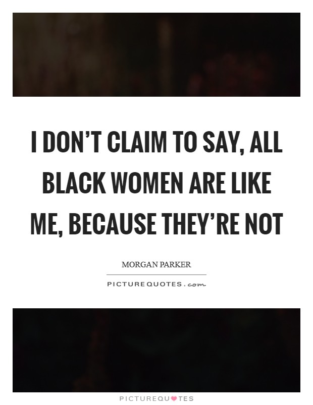 I don't claim to say, All black women are like me, because they're not Picture Quote #1