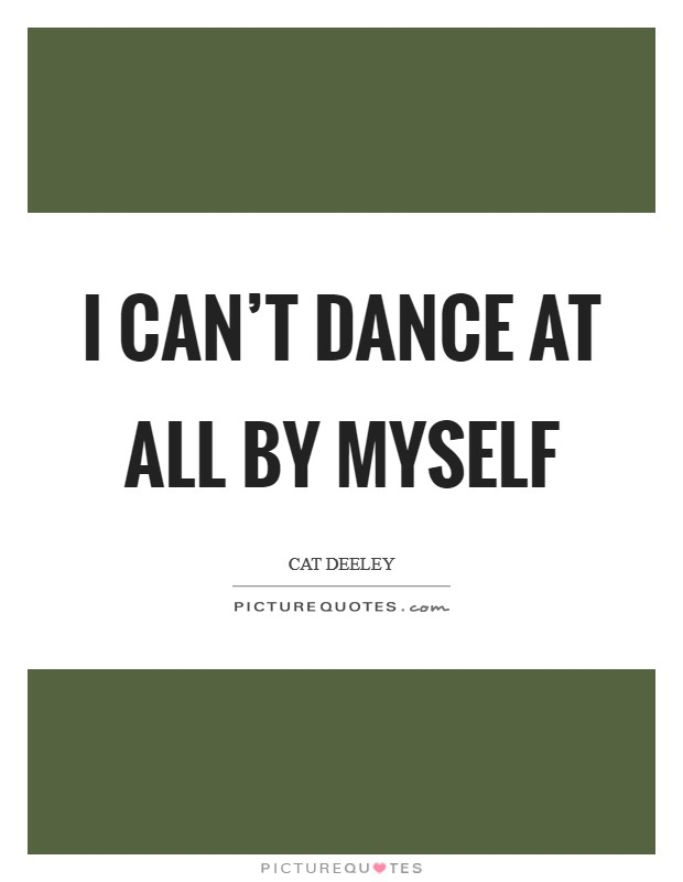 I can't dance at all by myself Picture Quote #1