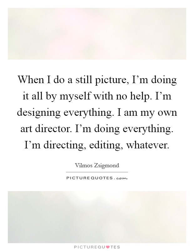 When I do a still picture, I'm doing it all by myself with no help. I'm designing everything. I am my own art director. I'm doing everything. I'm directing, editing, whatever Picture Quote #1