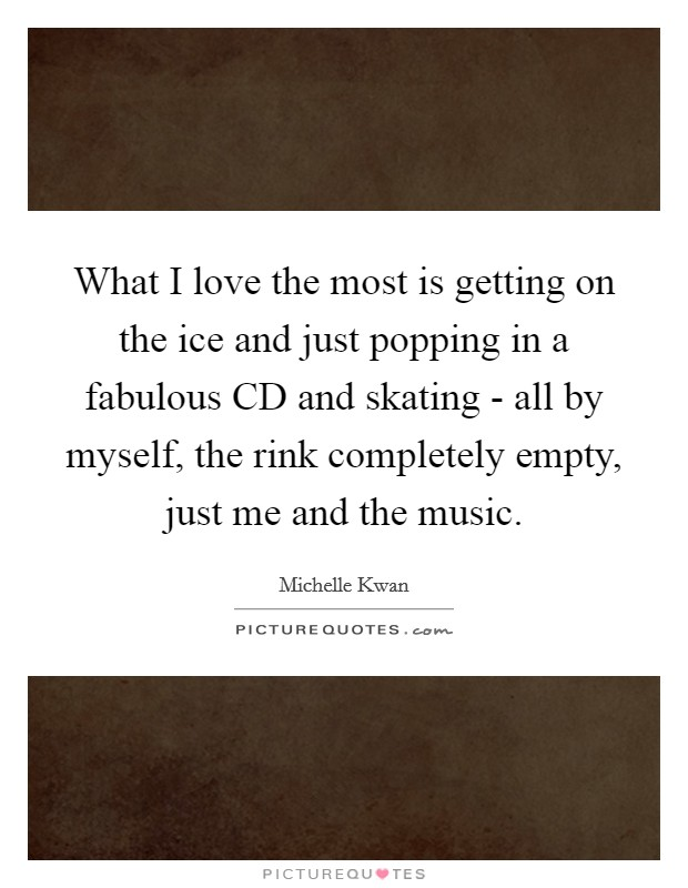 What I love the most is getting on the ice and just popping in a fabulous CD and skating - all by myself, the rink completely empty, just me and the music Picture Quote #1
