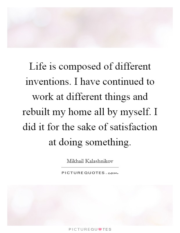 Life is composed of different inventions. I have continued to work at different things and rebuilt my home all by myself. I did it for the sake of satisfaction at doing something Picture Quote #1