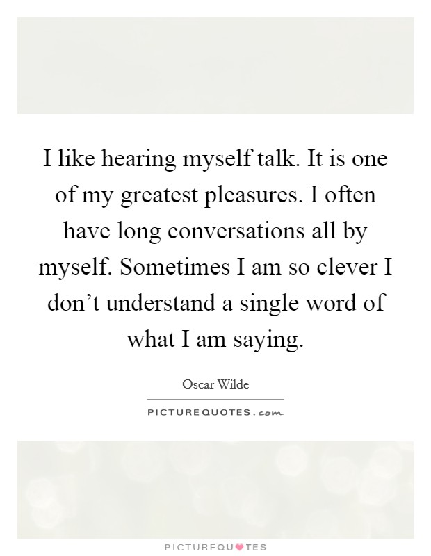I like hearing myself talk. It is one of my greatest pleasures. I often have long conversations all by myself. Sometimes I am so clever I don't understand a single word of what I am saying Picture Quote #1