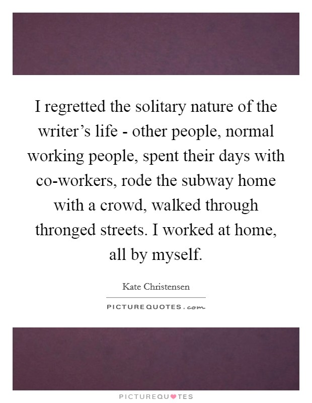 I regretted the solitary nature of the writer's life - other people, normal working people, spent their days with co-workers, rode the subway home with a crowd, walked through thronged streets. I worked at home, all by myself Picture Quote #1