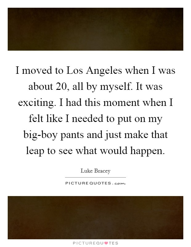 I moved to Los Angeles when I was about 20, all by myself. It was exciting. I had this moment when I felt like I needed to put on my big-boy pants and just make that leap to see what would happen Picture Quote #1