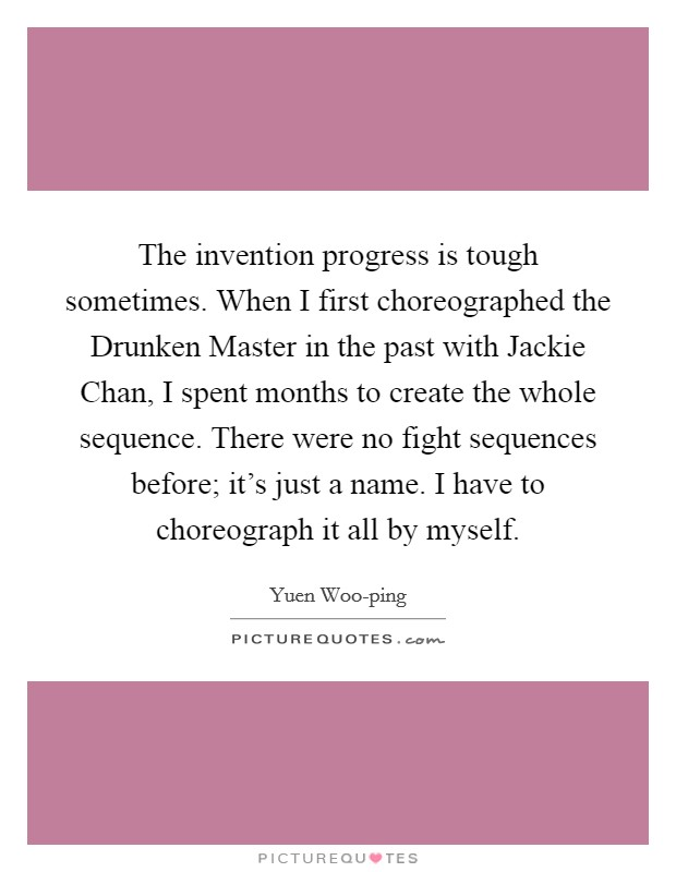 The invention progress is tough sometimes. When I first choreographed the Drunken Master in the past with Jackie Chan, I spent months to create the whole sequence. There were no fight sequences before; it's just a name. I have to choreograph it all by myself Picture Quote #1