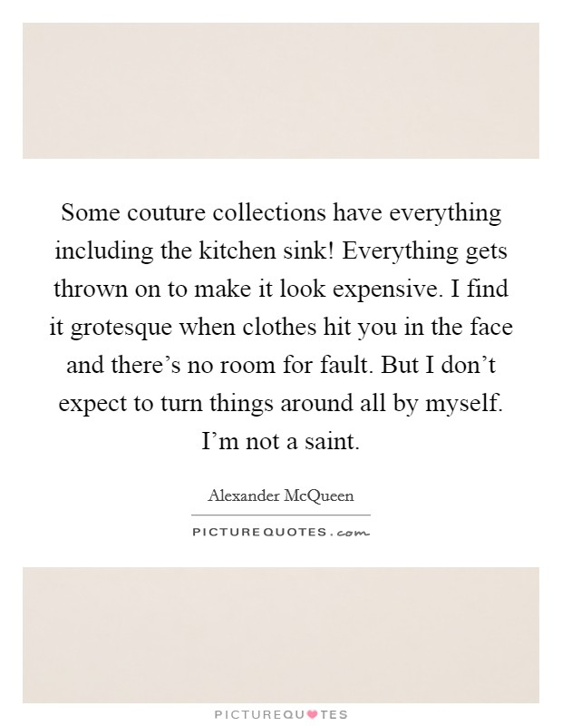 Some couture collections have everything including the kitchen sink! Everything gets thrown on to make it look expensive. I find it grotesque when clothes hit you in the face and there's no room for fault. But I don't expect to turn things around all by myself. I'm not a saint Picture Quote #1