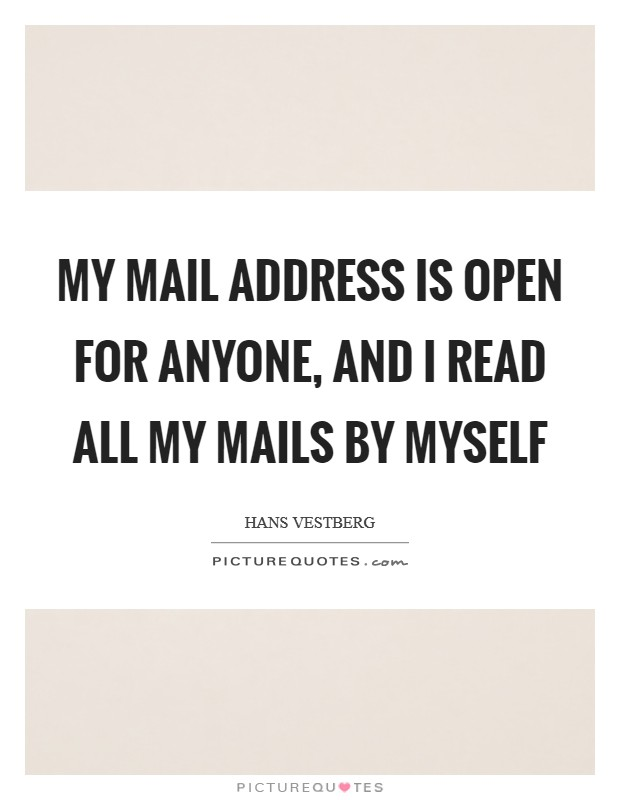 My mail address is open for anyone, and I read all my mails by myself Picture Quote #1