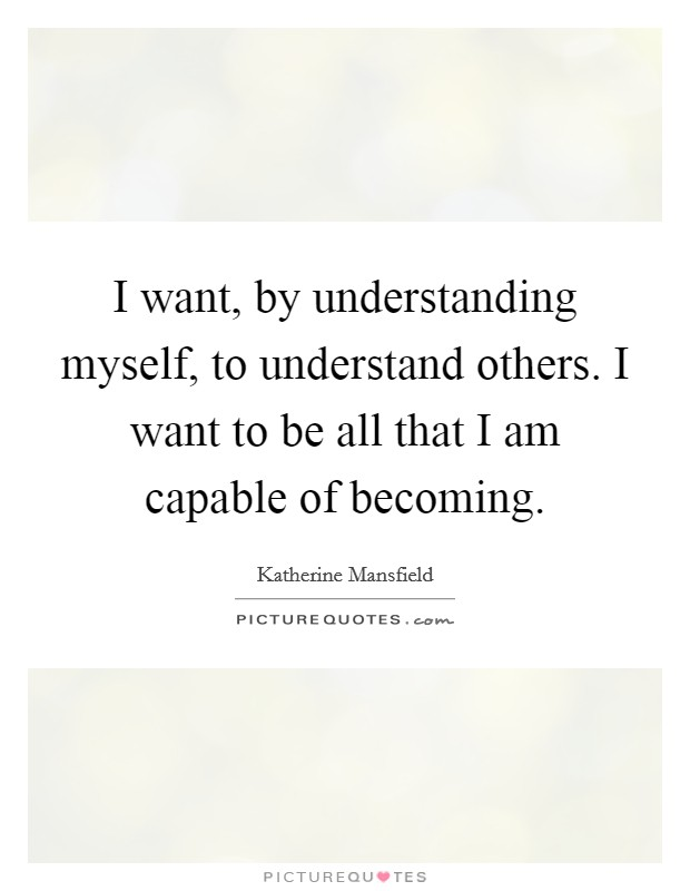 I want, by understanding myself, to understand others. I want to be all that I am capable of becoming Picture Quote #1