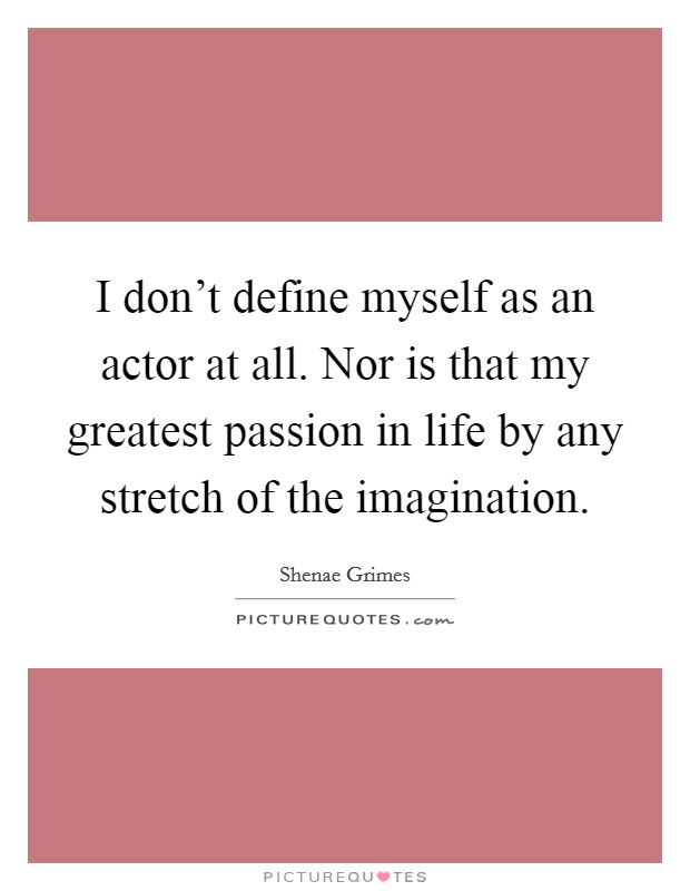 I don't define myself as an actor at all. Nor is that my greatest passion in life by any stretch of the imagination Picture Quote #1