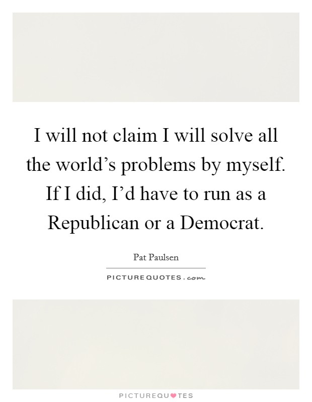 I will not claim I will solve all the world's problems by myself. If I did, I'd have to run as a Republican or a Democrat Picture Quote #1