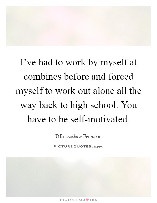 I've had to work by myself at combines before and forced myself to work out alone all the way back to high school. You have to be self-motivated Picture Quote #1