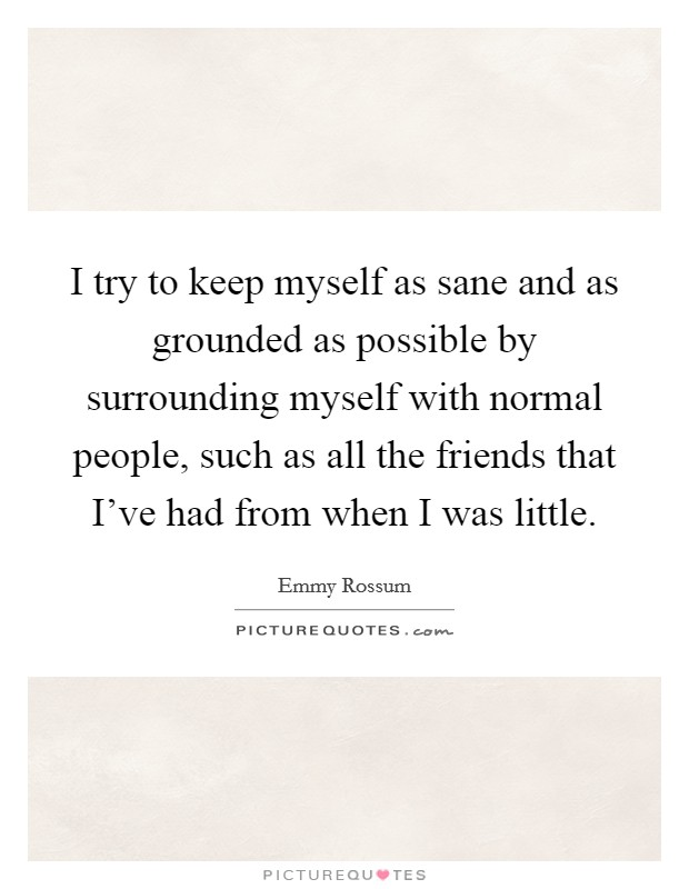 I try to keep myself as sane and as grounded as possible by surrounding myself with normal people, such as all the friends that I've had from when I was little Picture Quote #1