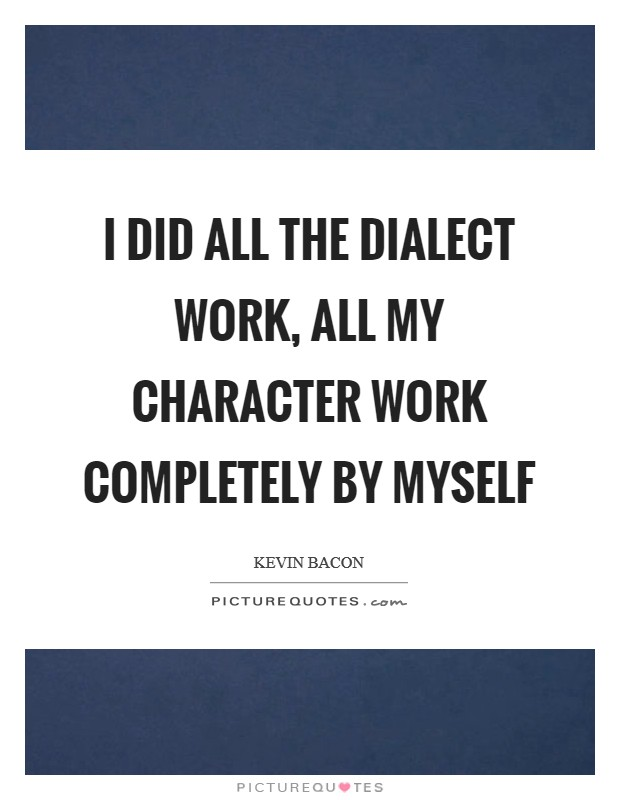 I did all the dialect work, all my character work completely by myself Picture Quote #1