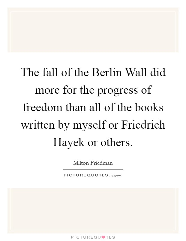 The fall of the Berlin Wall did more for the progress of freedom than all of the books written by myself or Friedrich Hayek or others Picture Quote #1