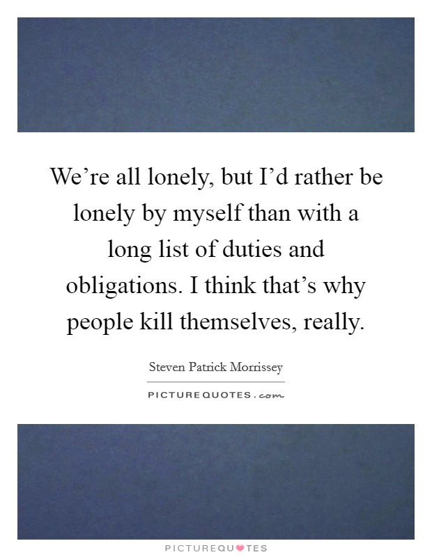 We're all lonely, but I'd rather be lonely by myself than with a long list of duties and obligations. I think that's why people kill themselves, really Picture Quote #1