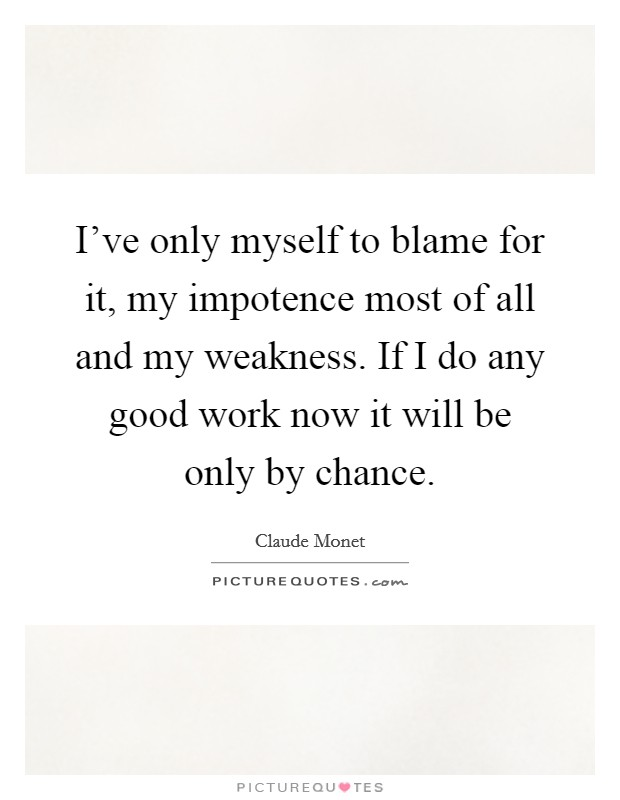 I've only myself to blame for it, my impotence most of all and my weakness. If I do any good work now it will be only by chance Picture Quote #1