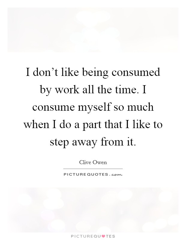 I don't like being consumed by work all the time. I consume myself so much when I do a part that I like to step away from it Picture Quote #1