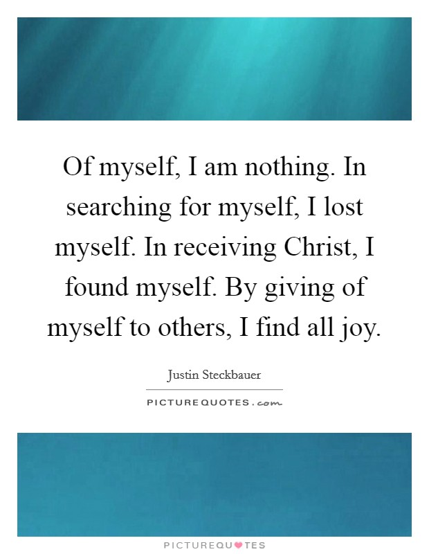 Of myself, I am nothing. In searching for myself, I lost myself. In receiving Christ, I found myself. By giving of myself to others, I find all joy Picture Quote #1