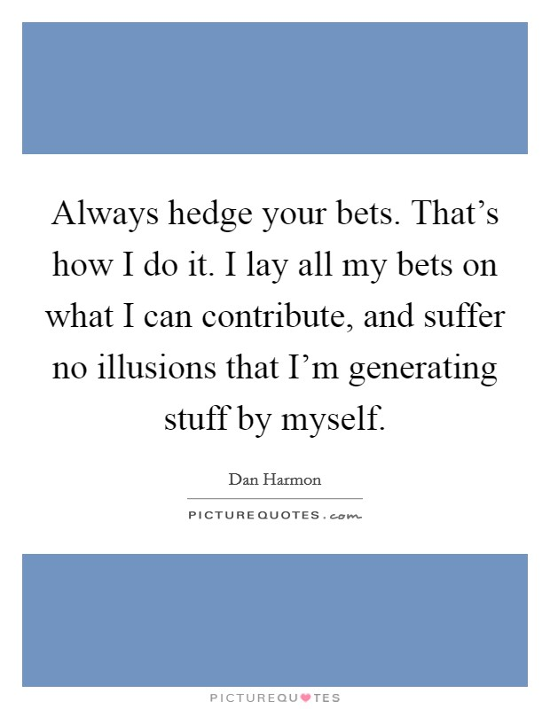 Always hedge your bets. That's how I do it. I lay all my bets on what I can contribute, and suffer no illusions that I'm generating stuff by myself Picture Quote #1