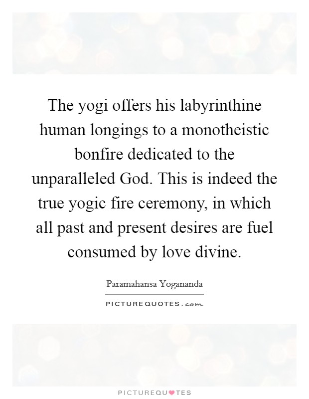 The yogi offers his labyrinthine human longings to a monotheistic bonfire dedicated to the unparalleled God. This is indeed the true yogic fire ceremony, in which all past and present desires are fuel consumed by love divine Picture Quote #1