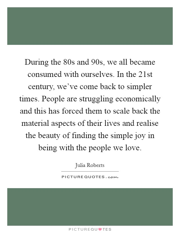 During the 80s and 90s, we all became consumed with ourselves. In the 21st century, we've come back to simpler times. People are struggling economically and this has forced them to scale back the material aspects of their lives and realise the beauty of finding the simple joy in being with the people we love Picture Quote #1