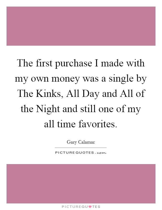 The first purchase I made with my own money was a single by The Kinks, All Day and All of the Night and still one of my all time favorites Picture Quote #1