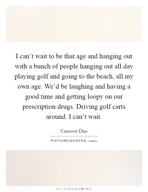 I can't wait to be that age and hanging out with a bunch of people hanging out all day playing golf and going to the beach, all my own age. We'd be laughing and having a good time and getting loopy on our prescription drugs. Driving golf carts around. I can't wait Picture Quote #1