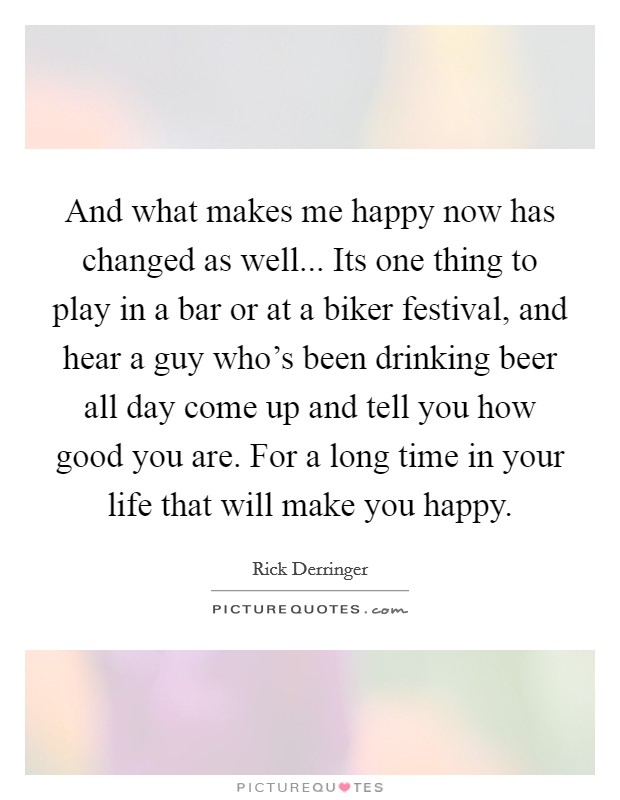 And what makes me happy now has changed as well... Its one thing to play in a bar or at a biker festival, and hear a guy who's been drinking beer all day come up and tell you how good you are. For a long time in your life that will make you happy Picture Quote #1