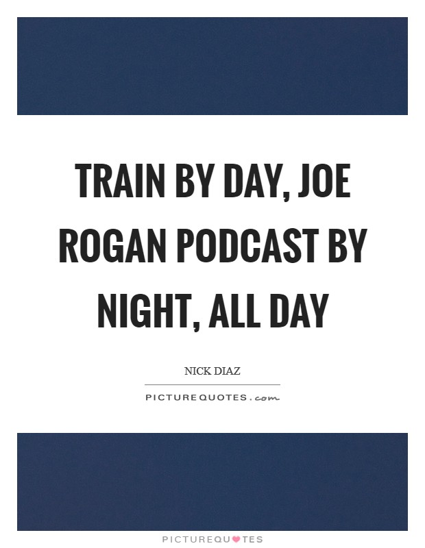 Train by day, Joe Rogan podcast by night, all day Picture Quote #1