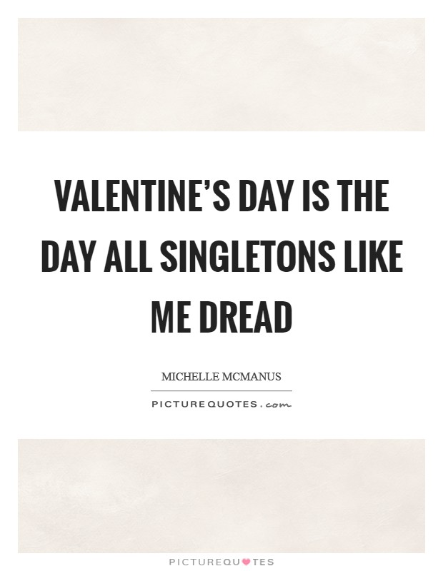 Valentine's Day is the day all singletons like me dread Picture Quote #1