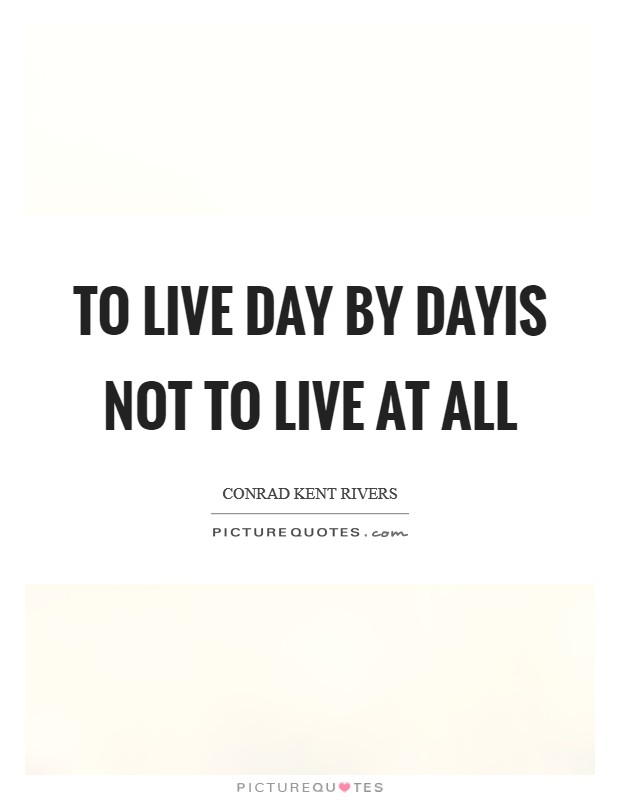 To live day by dayIs not to live at all Picture Quote #1