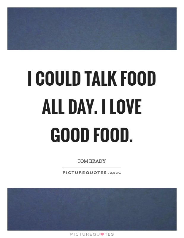 I could talk food all day. I love good food Picture Quote #1
