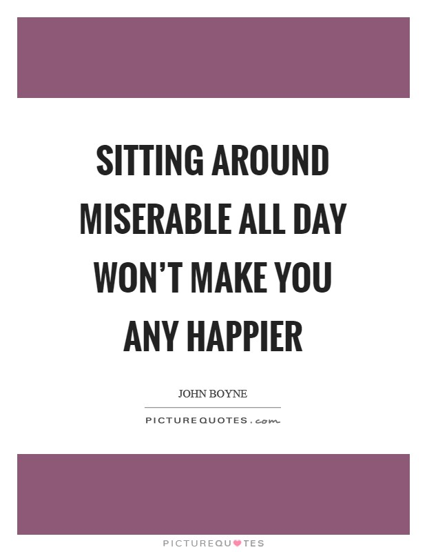 Sitting around miserable all day won't make you any happier Picture Quote #1