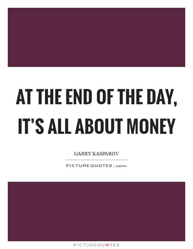 At the end of the day, it's all about money Picture Quote #1