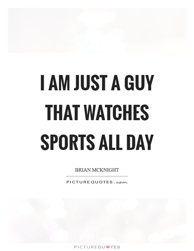 I am just a guy that watches sports all day Picture Quote #1