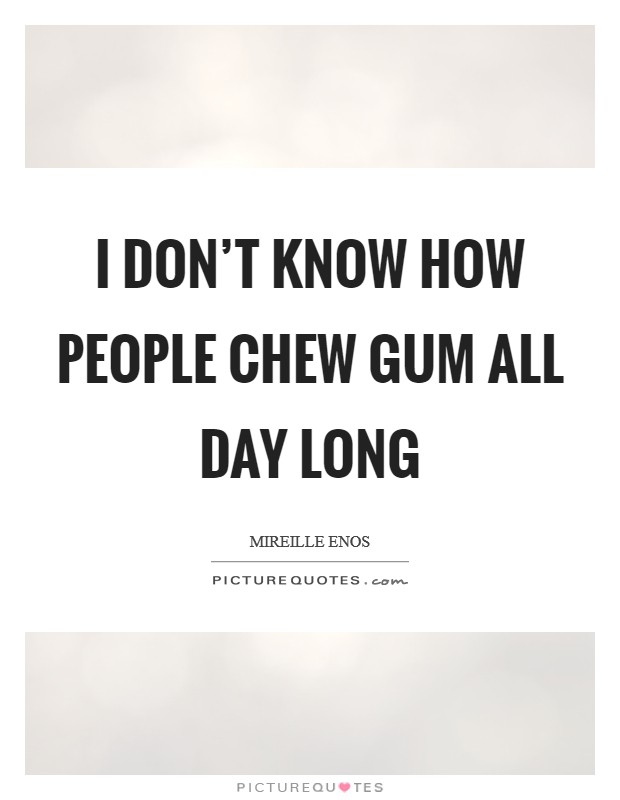 I don't know how people chew gum all day long Picture Quote #1